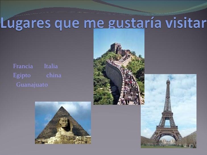 <ul><li>Francia  Italia  </li></ul><ul><li>Egipto  china  </li></ul><ul><li>Guanajuato </li></ul>