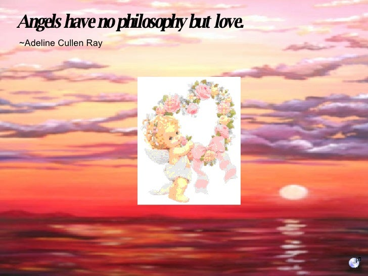 Angels have no philosophy but love. ~Adeline Cullen Ray