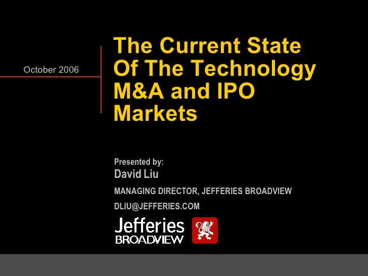 The Current State Of The Technology M&A and IPO Markets October 2006 Presented by: David Liu MANAGING DIRECTOR, JEFFERIES ...