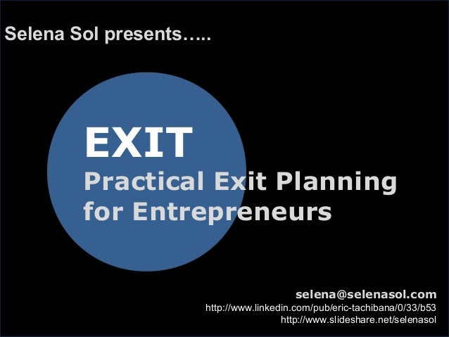 EXIT Practical Exit Planning for Entrepreneurs Selena Sol presents….. selena@selenasol.com http://www.linkedin.com/pub/eri...
