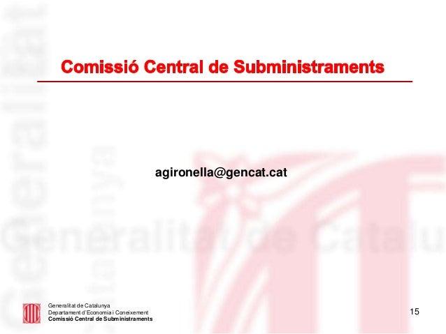 15 agironella@gencat.cat Generalitat de Catalunya Departament d'Economia i Coneixement Comissió Central de Subministraments