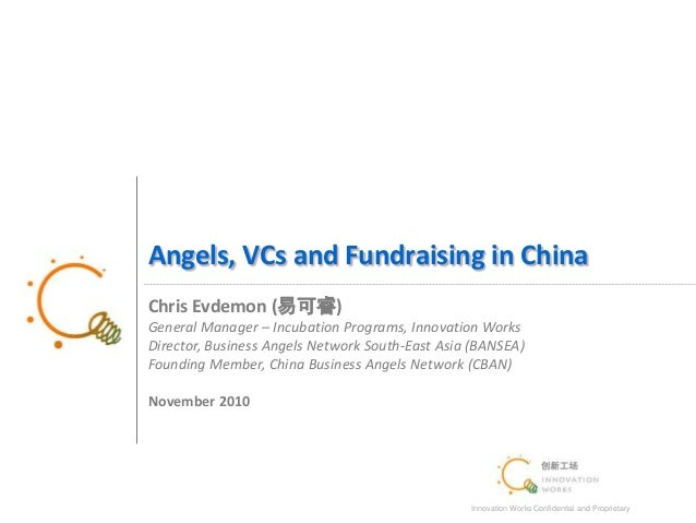 Innovation Works Confidential and Proprietary 1 Angels, VCs and Fundraising in China Chris Evdemon (易可睿) General Manager –...