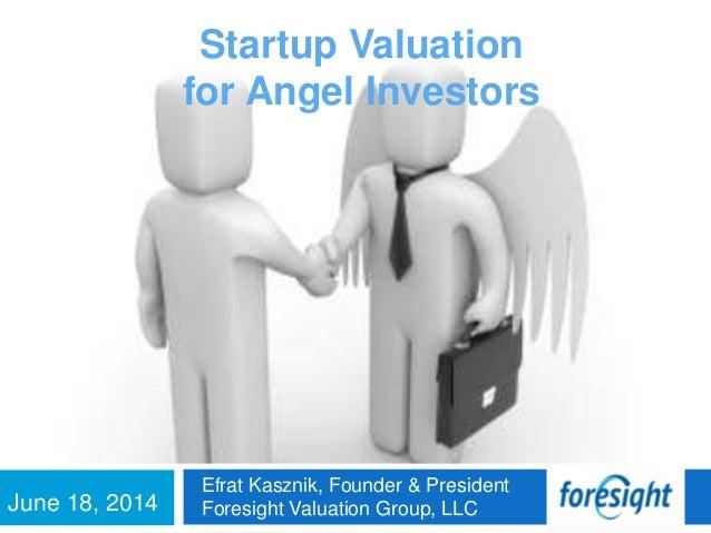 June 18, 2014 Efrat Kasznik, Founder & President Foresight Valuation Group, LLC Startup Valuation for Angel Investors