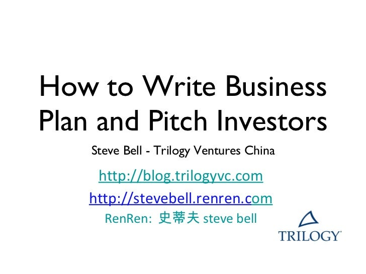 How to Write Business Plan and Pitch Investors <ul><li>Steve Bell - Trilogy Ventures China </li></ul><ul><li>http://www.tr...