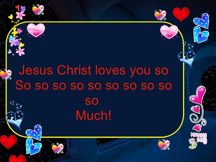 Jesus Christ loves you so So so so so so so so so so so  Much!
