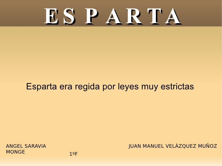 ESPARTA Esparta era regida por leyes muy estrictas ANGEL SARAVIA MONGE JUAN MANUEL VELÁZQUEZ MUÑOZ 1ºF