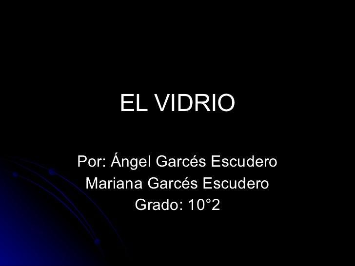 EL VIDRIO Por: Ángel Garcés Escudero Mariana Garcés Escudero Grado: 10°2