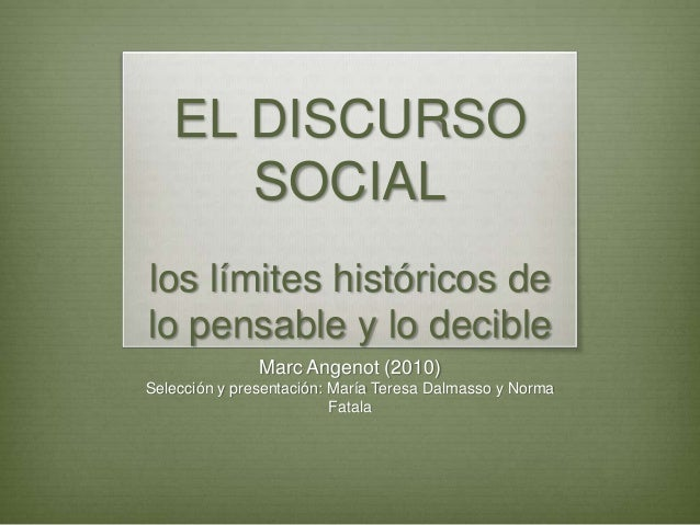 EL DISCURSO SOCIAL los límites históricos de lo pensable y lo decible Marc Angenot (2010) Selección y presentación: María ...