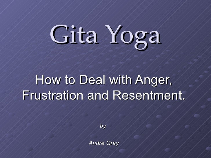 Gita Yoga How to Deal with Anger, Frustration and Resentment. by   Andre Gray
