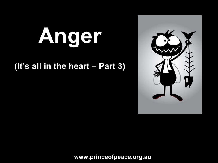 Anger (It's all in the heart – Part 5) www.princeofpeace.org.au
