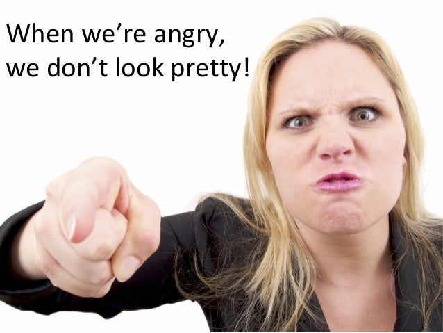 When we're angry, we don't look pretty!
