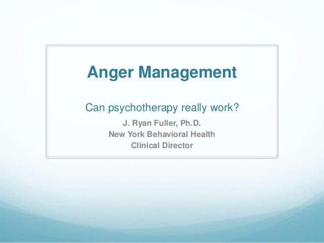 Anger Management Can psychotherapy really work? J. Ryan Fuller, Ph.D. New York Behavioral Health Clinical Director