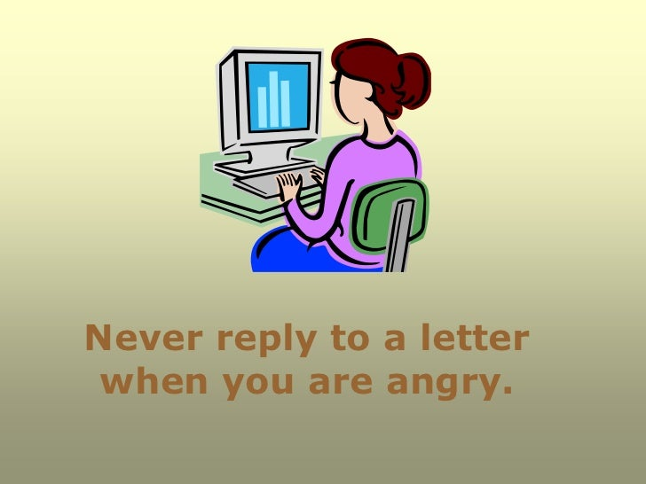 Never reply to a letter when you are angry.