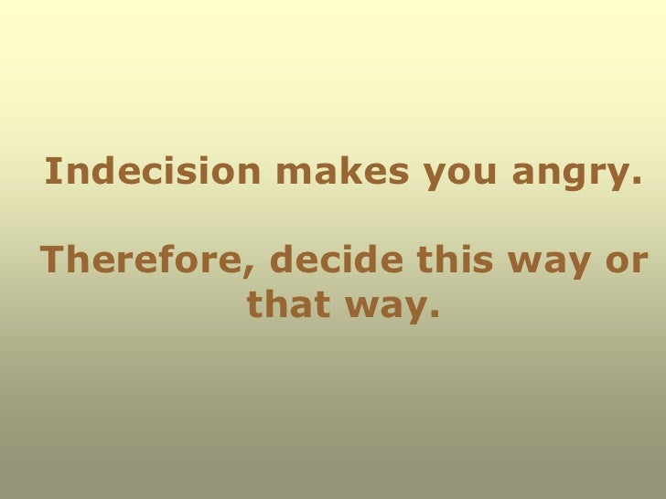 Indecision makes you angry.Therefore, decide this way or         that way.