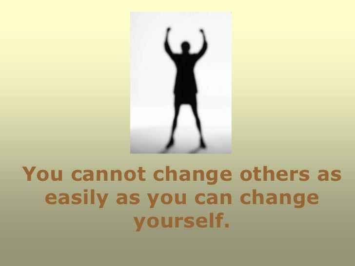 You cannot change others as  easily as you can change          yourself.