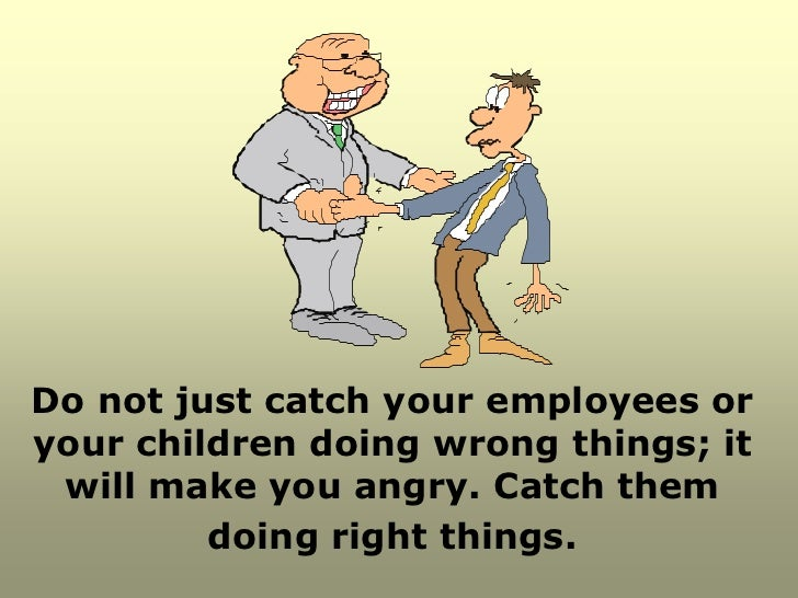 Do not just catch your employees oryour children doing wrong things; it will make you angry. Catch them         doing righ...