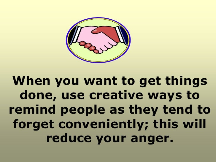 When you want to get things  done, use creative ways toremind people as they tend to forget conveniently; this will      r...