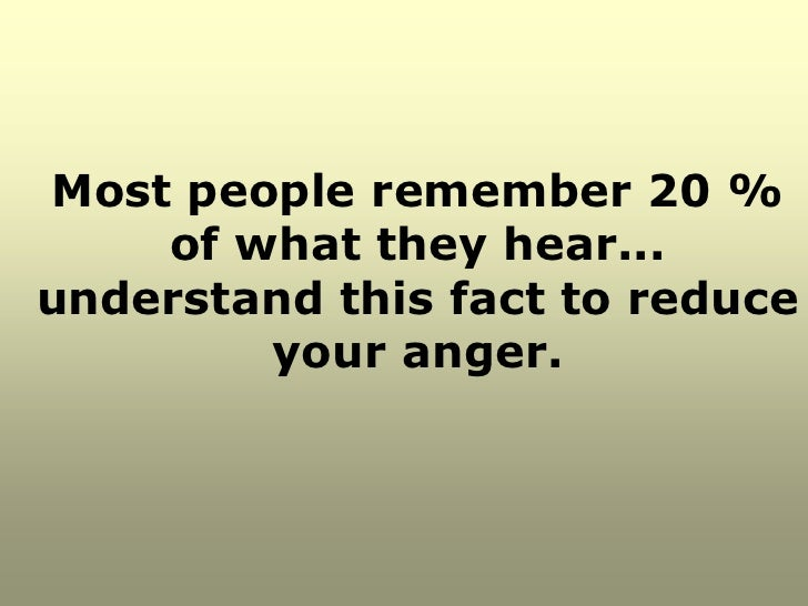 Most people remember 20 %    of what they hear...understand this fact to reduce        your anger.