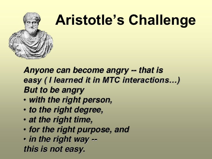 Aristotle's ChallengeAnyone can become angry -- that iseasy ( I learned it in MTC interactions…)But to be angry• with the ...