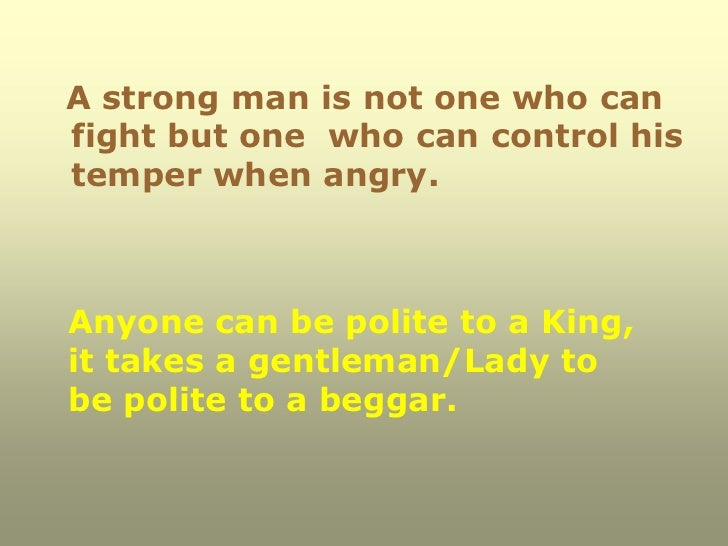 A strong man is not one who canfight but one who can control histemper when angry.Anyone can be polite to a King,it takes ...