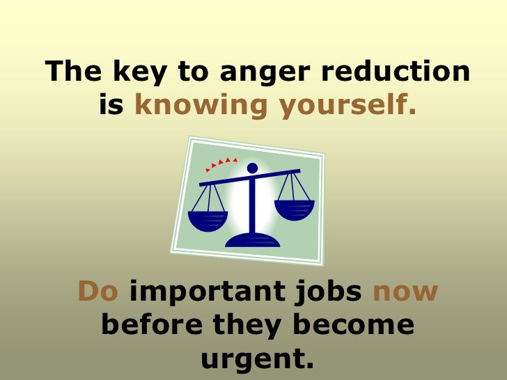 The key to anger reduction   is knowing yourself. Do important jobs now  before they become        urgent.