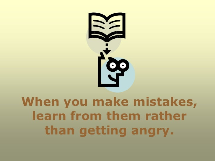 When you make mistakes, learn from them rather   than getting angry.