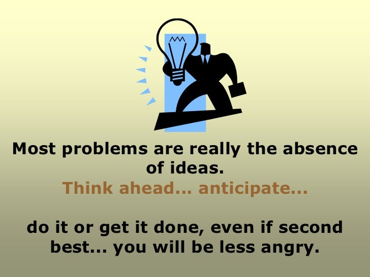 Most problems are really the absence             of ideas.     Think ahead... anticipate... do it or get it done, even if ...