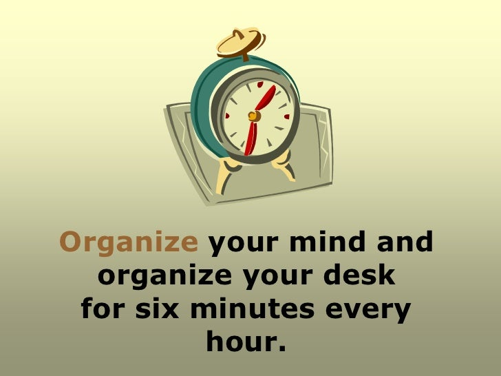 Organize your mind and  organize your desk for six minutes every          hour.
