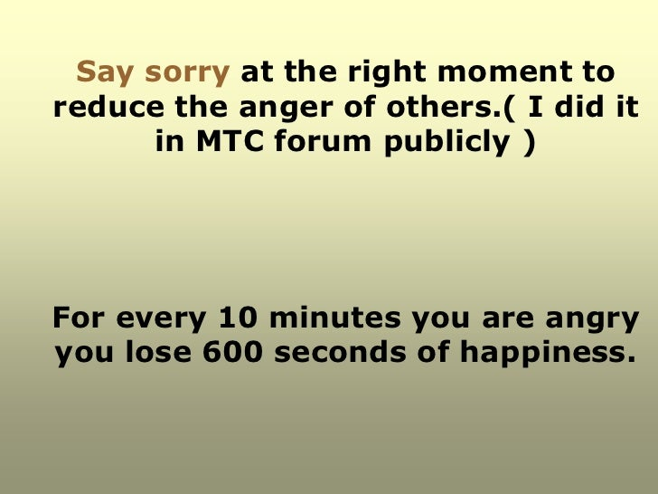 Say sorry at the right moment toreduce the anger of others.( I did it      in MTC forum publicly )For every 10 minutes you...