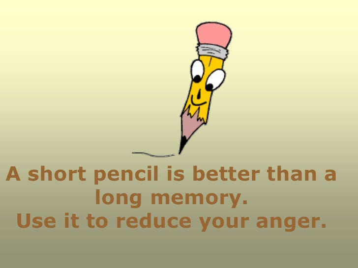 A short pencil is better than a         long memory. Use it to reduce your anger.