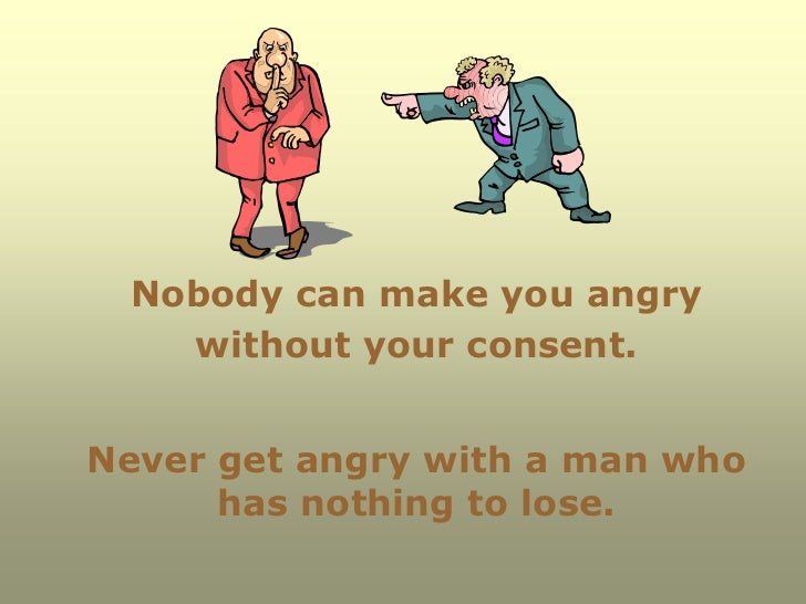 Nobody can make you angry   without your consent.Never get angry with a man who      has nothing to lose.