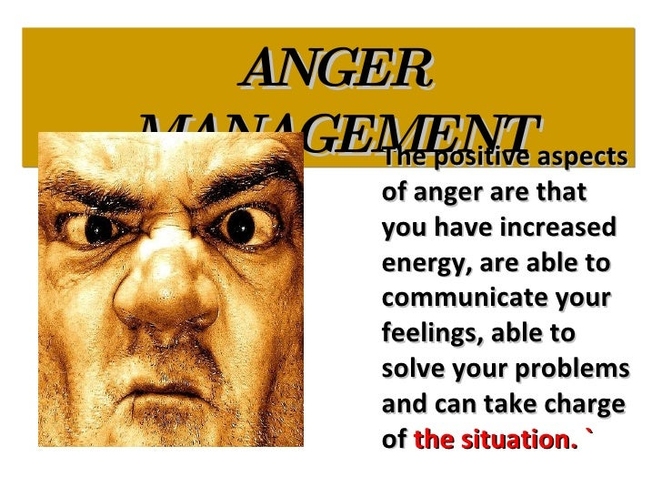 ANGER MANAGEMENT The positive aspects of anger are that you have increased energy, are able to communicate your feelings, ...