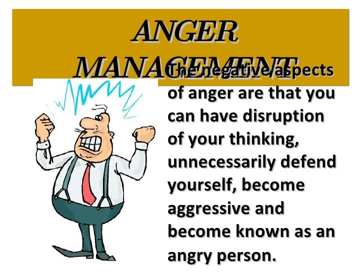 ANGER MANAGEMENT The negative aspects of anger are that you can have disruption of your thinking, unnecessarily defend you...