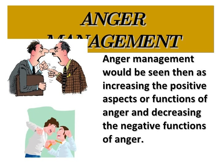 ANGER MANAGEMENT Anger management would be seen then as increasing the positive aspects or functions of anger and decreasi...