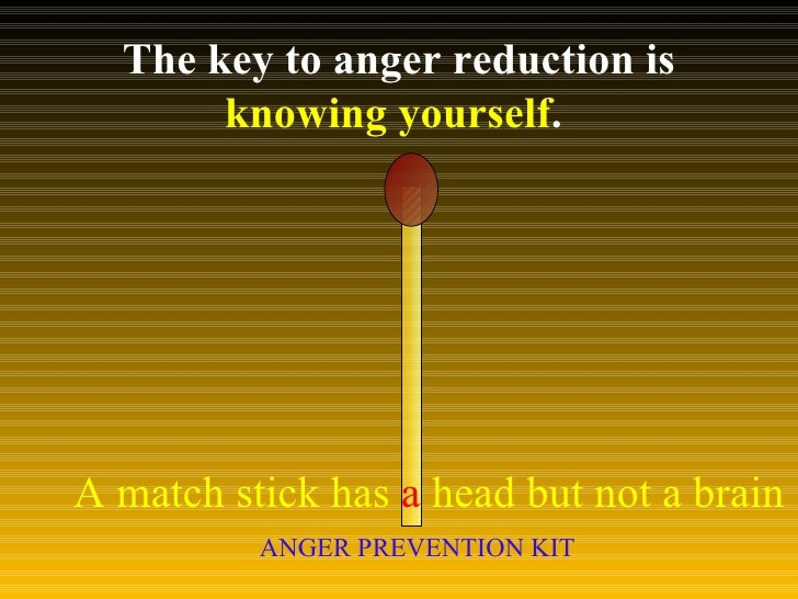 The key to anger reduction is  knowing yourself .  A match stick has  a  head but not a brain ANGER PREVENTION KIT
