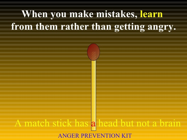 When you make mistakes,  learn   from them rather than getting angry. A match stick has  a  head but not a brain ANGER PRE...