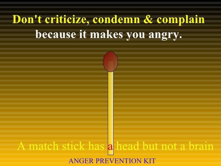 Don't criticize, condemn & complain  because it makes you angry. A match stick has  a  head but not a brain ANGER PREVENTI...