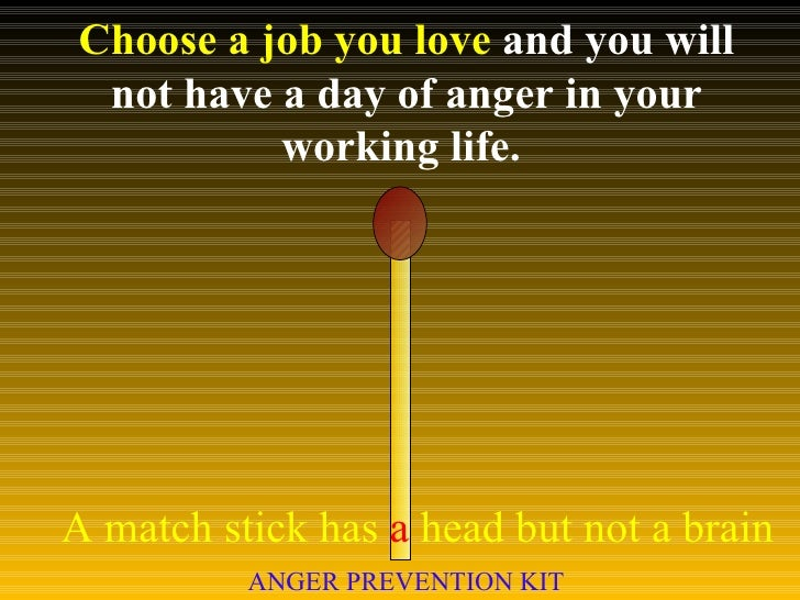 Choose a job you love  and you will not have a day of anger in your working life.  A match stick has  a  head but not a br...