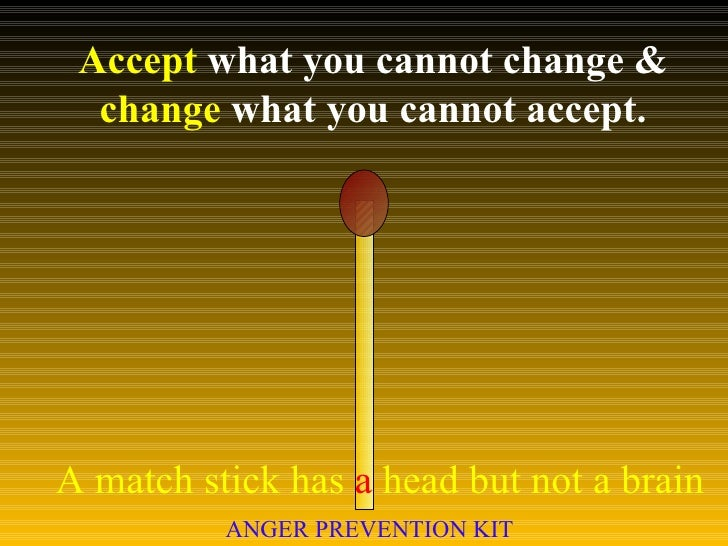 Accept  what you cannot change &  change  what you cannot accept. A match stick has  a  head but not a brain ANGER PREVENT...