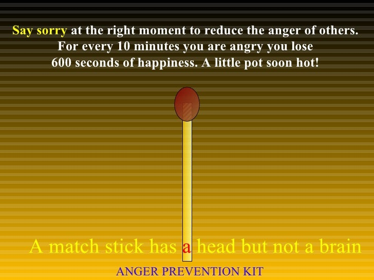 Say sorry  at the right moment to reduce the anger of others.  For every 10 minutes you are angry you lose  600 seconds of...