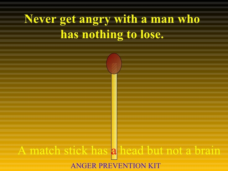 Never get angry with a man who has nothing to lose. A match stick has  a  head but not a brain ANGER PREVENTION KIT