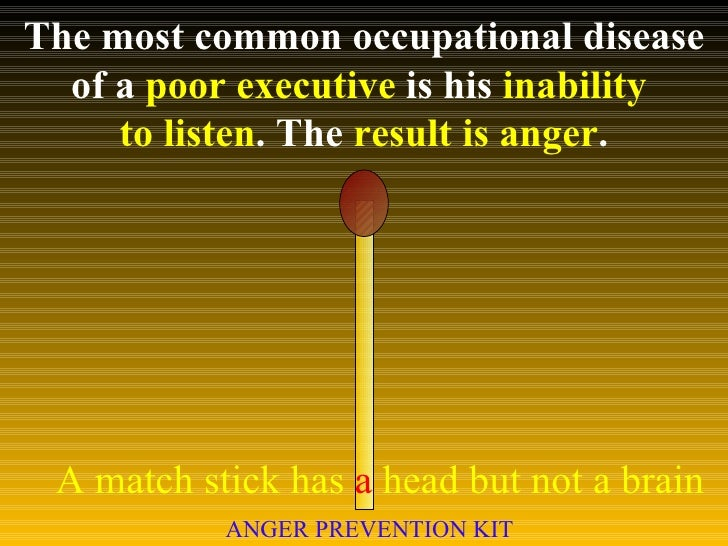 The most common occupational disease of a  poor executive  is his  inability  to listen . The  result is anger . A match s...