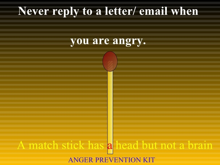 Never reply to a letter/ email when  you are angry. A match stick has  a  head but not a brain ANGER PREVENTION KIT
