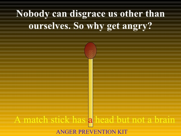 Nobody can disgrace us other than ourselves. So why get angry? A match stick has  a  head but not a brain ANGER PREVENTION...