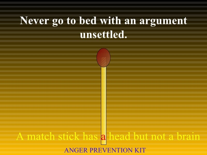 Never go to bed with an argument unsettled. A match stick has  a  head but not a brain ANGER PREVENTION KIT