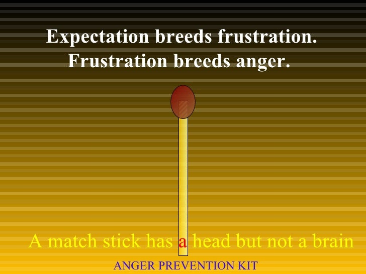 Expectation breeds frustration. Frustration breeds anger.  A match stick has  a  head but not a brain ANGER PREVENTION KIT