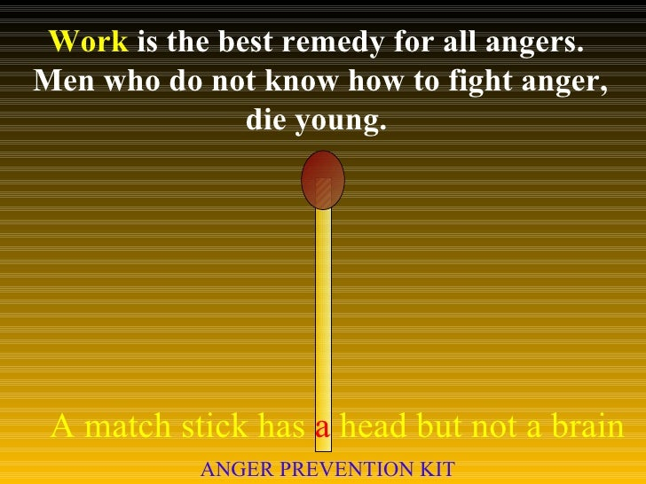 Work  is the best remedy for all angers.  Men who do not know how to fight anger, die young.  A match stick has  a  head b...