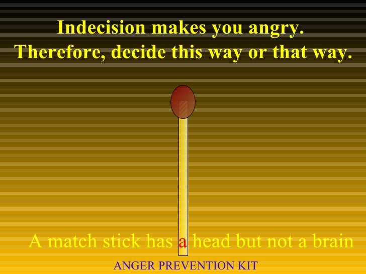 Indecision makes you angry.  Therefore, decide this way or that way. A match stick has  a  head but not a brain ANGER PREV...