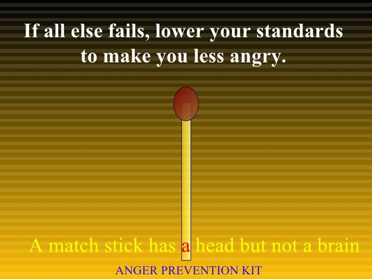 If all else fails, lower your standards  to make you less angry.  A match stick has  a  head but not a brain ANGER PREVENT...