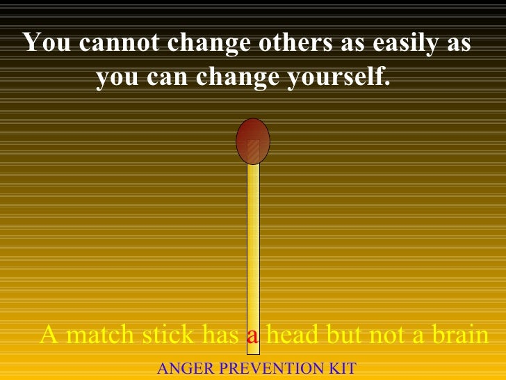 You cannot change others as easily as you can change yourself.  A match stick has  a  head but not a brain ANGER PREVENTIO...